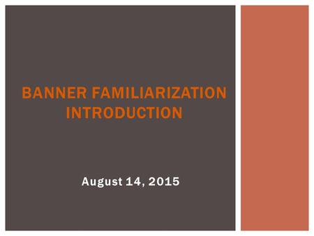 August 14, 2015 BANNER FAMILIARIZATION INTRODUCTION.