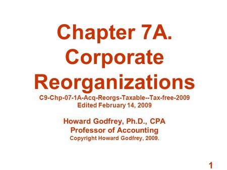 1 Chapter 7A. Corporate Reorganizations C9-Chp-07-1A-Acq-Reorgs-Taxable--Tax-free-2009 Edited February 14, 2009 Howard Godfrey, Ph.D., CPA Professor of.