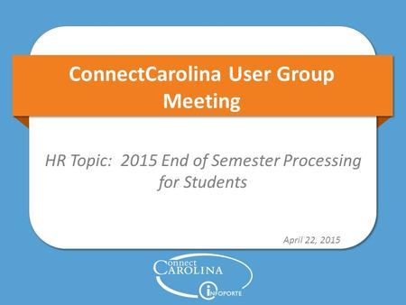 ConnectCarolina User Group Meeting HR Topic: 2015 End of Semester Processing for Students April 22, 2015.