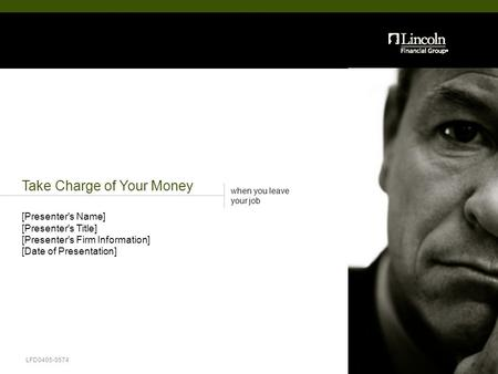 Take Charge of Your Money when you leave your job LFD0405-0574 [Presenter's Name] [Presenter's Title] [Presenter's Firm Information] [Date of Presentation]