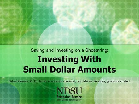 Saving and Investing on a Shoestring: Investing With Small Dollar Amounts Debra Pankow, Ph.D., family economics specialist, and Marina Serdiouk, graduate.