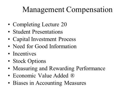 Management Compensation Completing Lecture 20 Student Presentations Capital Investment Process Need for Good Information Incentives Stock Options Measuring.