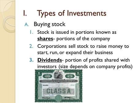 I.Types of Investments A. Buying stock 1.Stock is issued in portions known as shares- portions of the company 2.Corporations sell stock to raise money.