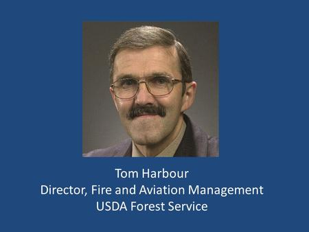 Tom Harbour Director, Fire and Aviation Management USDA Forest Service.