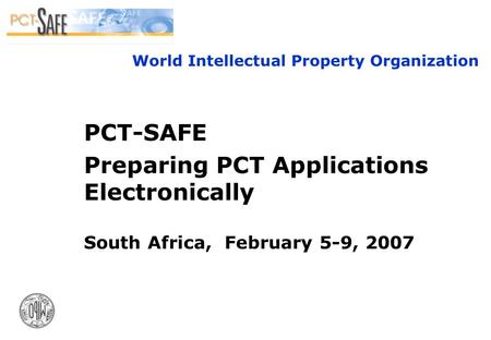 1 World Intellectual Property Organization PCT-SAFE Preparing PCT Applications Electronically South Africa, February 5-9, 2007.