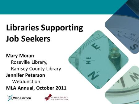 Libraries Supporting Job Seekers Mary Moran Roseville Library, Ramsey County Library Jennifer Peterson WebJunction MLA Annual, October 2011.