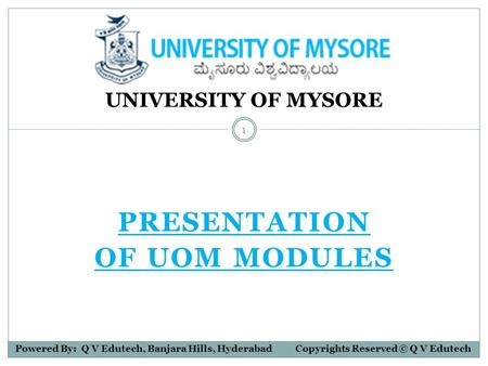 PRESENTATION OF UOM MODULES UNIVERSITY OF MYSORE Powered By: Q V Edutech, Banjara Hills, Hyderabad Copyrights Reserved © Q V Edutech 1.