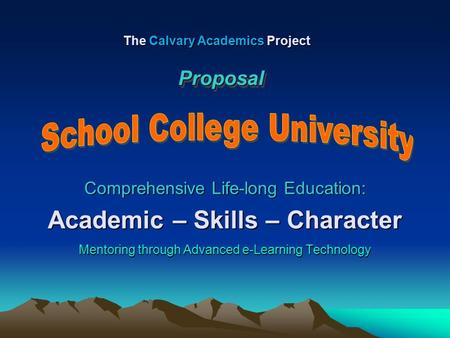 Comprehensive Life-long Education: Academic – Skills – Character Mentoring through Advanced e-Learning Technology The Calvary Academics Project ProposalProposal.