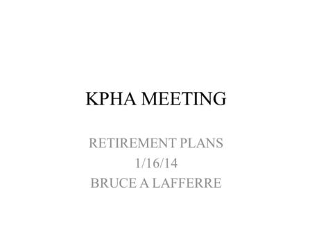 KPHA MEETING RETIREMENT PLANS 1/16/14 BRUCE A LAFFERRE.