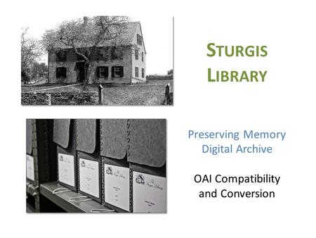 S TURGIS L IBRARY Preserving Memory Digital Archive OAI Compatibility and Conversion.