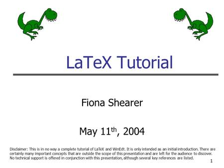 1 LaTeX Tutorial Fiona Shearer May 11 th, 2004 Disclaimer: This is in no way a complete tutorial of LaTeX and WinEdt. It is only intended as an initial.
