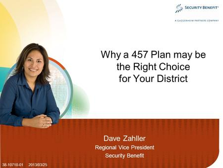 Dave Zahller Regional Vice President Security Benefit Why a 457 Plan may be the Right Choice for Your District 38-10710-01 2013/03/25.