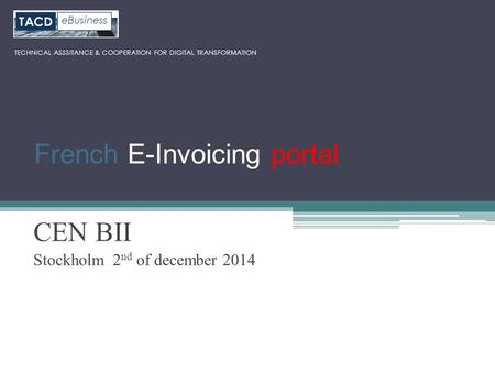 CEN BII Stockholm 2 nd of december 2014 TECHNICAL ASSSITANCE & COOPERATION FOR DIGITAL TRANSFORMATION French E-Invoicing portal.