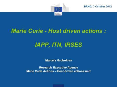 Marie Curie - Host driven actions : IAPP, ITN, IRSES Marcela Groholova Research Executive Agency Marie Curie Actions – Host driven actions unit BRNO, 3.