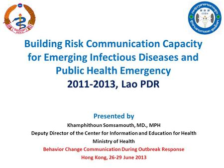 Building Risk Communication Capacity for Emerging Infectious Diseases and Public Health Emergency 2011-2013, Lao PDR Presented by Khamphithoun Somsamouth,