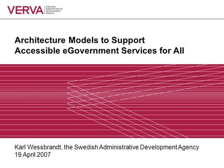 Architecture Models to Support Accessible eGovernment Services for All Karl Wessbrandt, the Swedish Administrative Development Agency 19 April 2007.