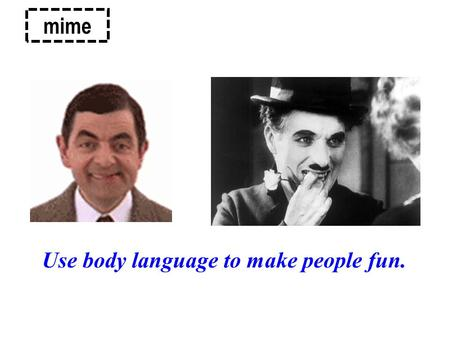 Mime Use body language to make people fun.. Body language is a form of ___________ communication, which consists of: _______________ _________ __________________.