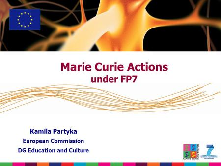 Marie Curie Actions under FP7 Kamila Partyka European Commission DG Education and Culture.