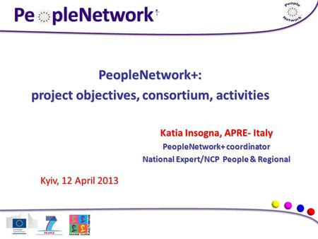PeopleNetwork+: project objectives, consortium, activities Katia Insogna, APRE- Italy PeopleNetwork+ coordinator National Expert/NCP People & Regional.