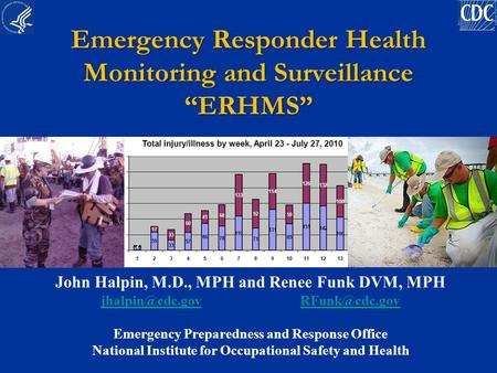 "Emergency Responder Health Monitoring and Surveillance ""ERHMS"" John Halpin, M.D., MPH and Renee Funk DVM, MPH"