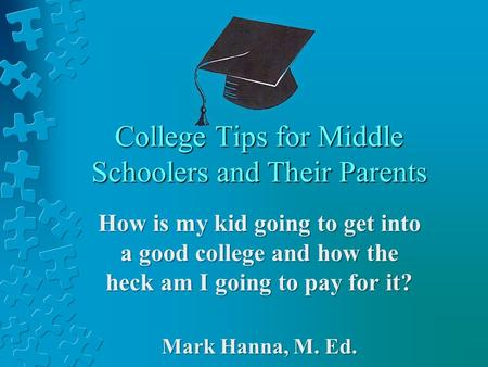 College Tips for Middle Schoolers and Their Parents How is my kid going to get into a good college and how the heck am I going to pay for it? Mark Hanna,
