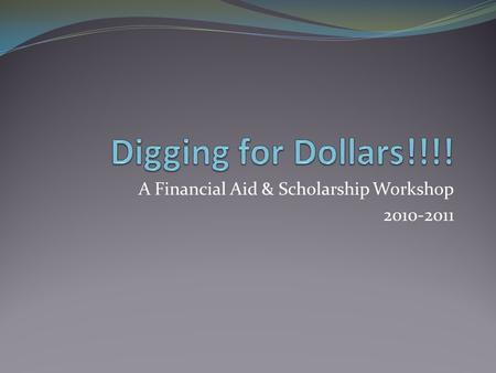 A Financial Aid & Scholarship Workshop 2010-2011.