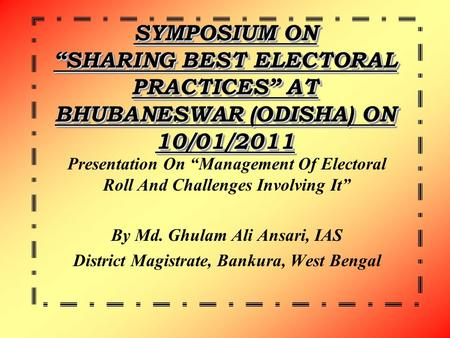 "SYMPOSIUM ON ""SHARING BEST ELECTORAL PRACTICES"" AT BHUBANESWAR (ODISHA) ON 10/01/2011 Presentation On ""Management Of Electoral Roll And Challenges Involving."