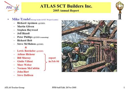 ATLAS Tracker Group PPD Staff Talk 28/Nov/2005 1 ATLAS SCT Builders Inc. 2005 Annual Report Mike Tyndel (Group leader & SCT Project Leader) –Richard Apsimon.