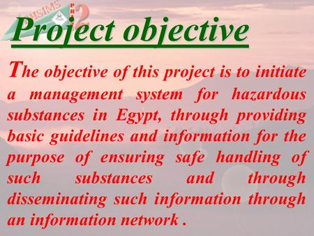 T he objective of this project is to initiate a management system for hazardous substances in Egypt, through providing basic guidelines and information.