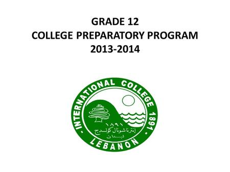 GRADE 12 COLLEGE PREPARATORY PROGRAM 2013-2014. THE IC MISSION STATEMENT The mission of International College is to educate young men and women to be.