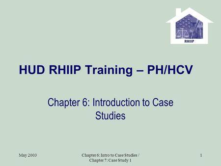 May 2003Chapter 6: Intro to Case Studies / Chapter 7: Case Study 1 1 HUD RHIIP Training – PH/HCV Chapter 6: Introduction to Case Studies.
