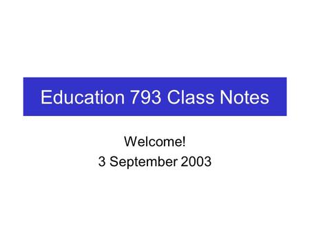 Education 793 Class Notes Welcome! 3 September 2003.
