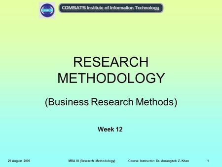 29 August 2005MBA III (Research Methodology) Course Instructor: Dr. Aurangzeb Z. Khan1 RESEARCH METHODOLOGY (Business Research Methods) Week 12.