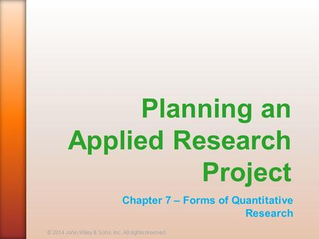 Planning an Applied Research Project Chapter 7 – Forms of Quantitative Research © 2014 John Wiley & Sons, Inc. All rights reserved.