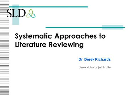 Systematic Approaches to Literature Reviewing Dr. Derek Richards derek.richards [at] tcd.ie.