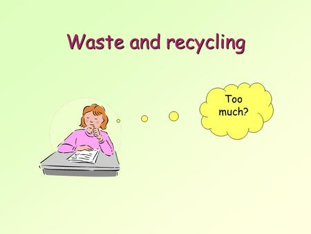Waste and recycling Too much?. Where does all the waste come from? The 400 million tonnes of waste produced in the UK each year comes from a variety of.