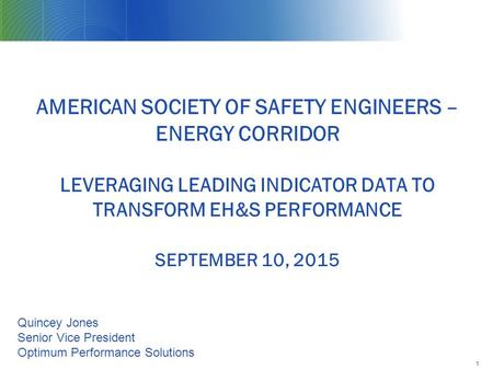 AMERICAN SOCIETY OF SAFETY ENGINEERS – ENERGY CORRIDOR LEVERAGING LEADING INDICATOR DATA TO TRANSFORM EH&S PERFORMANCE SEPTEMBER 10, 2015 1 Quincey Jones.