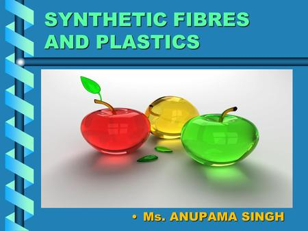 SYNTHETIC FIBRES AND PLASTICS Ms. ANUPAMA SINGH. PLASTICS It is a polymer which can be moulded into various shapes, can be recycled, remoulded and reused.It.