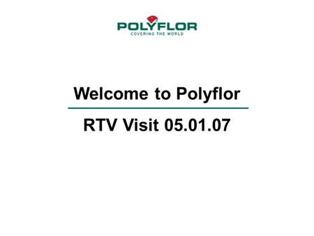 Welcome to Polyflor RTV Visit 05.01.07. Polyflor- Where it all began An Introduction to Polyflor.