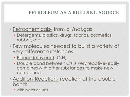 PETROLEUM AS A BUILDING SOURCE Petrochemicals- from oil/nat.gas Detergents, plastics, drugs, fabrics, cosmetics, rubber, etc. Few molecules needed to build.