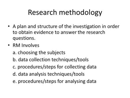 Research methodology A plan and structure of the investigation in order to obtain evidence to answer the research questions. RM Involves a. choosing the.