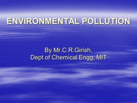 ENVIRONMENTAL POLLUTION By Mr.C.R.Girish, Dept <strong>of</strong> Chemical Engg, MIT.