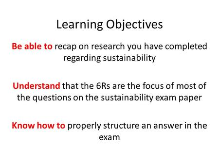 Learning Objectives Be able to recap on research you have completed regarding sustainability Understand that the 6Rs are the focus of most of the questions.