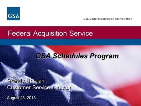 Federal Acquisition Service U.S. General Services Administration Brandy Untalan Customer Service Director August 28, 2013 GSA Schedules Program.