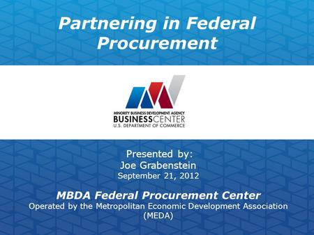 Partnering in Federal Procurement Presented by: Joe Grabenstein September 21, 2012 MBDA Federal Procurement Center Operated by the Metropolitan Economic.