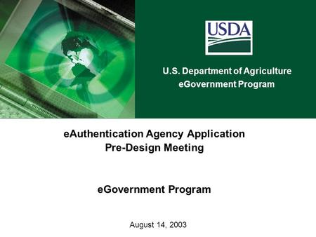 U.S. Department of Agriculture eGovernment Program August 14, 2003 eAuthentication Agency Application Pre-Design Meeting eGovernment Program.