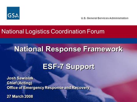 U.S. General Services Administration Josh Sawislak Chief (Acting) Office of Emergency Response and Recovery 27 March 2008 National Response Framework ESF-7.