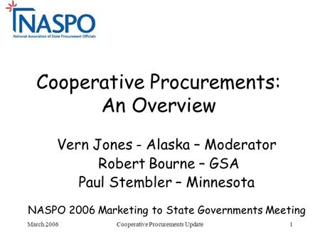 March 2006Cooperative Procurements Update1 Cooperative Procurements: An Overview Vern Jones - Alaska – Moderator Robert Bourne – GSA Paul Stembler – Minnesota.