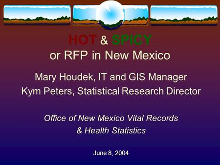 HOT & SPICY or RFP in New Mexico Mary Houdek, IT and GIS Manager Kym Peters, Statistical Research Director Office of New Mexico Vital Records & Health.