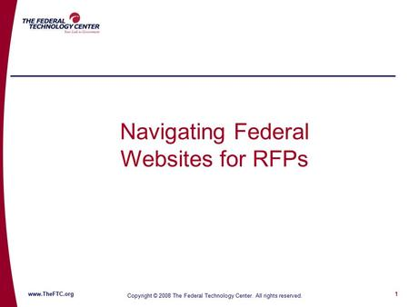 1 www.TheFTC.org Copyright © 2008 The Federal Technology Center. All rights reserved. Navigating Federal Websites for RFPs.